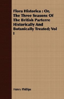Flora Historica - Or, the Three Seasons of the British Parterre Historically and Botanically Treated; Vol I (Paperback): Henry...