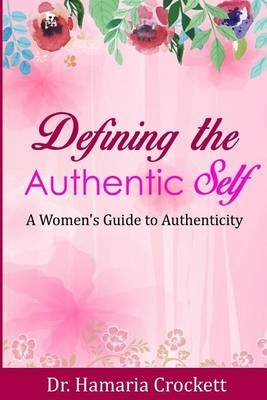 Defining Your Authentic Self - A Women's Guide to Authenticity (Paperback): Dr Hamaria Crockett