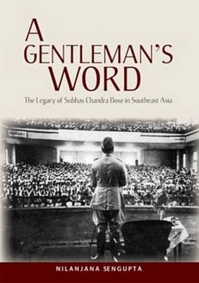 A Gentleman's Word - The Legacy of Subhas Chandra Bose in Southeast Asia (Hardcover): Nilanjana Sengupta