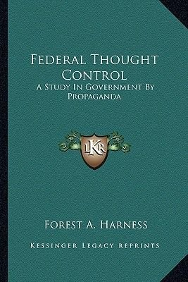 Federal Thought Control - A Study in Government by Propaganda (Paperback): Forest A. Harness