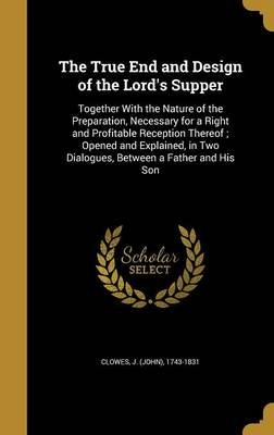 The True End and Design of the Lord's Supper - Together with the Nature of the Preparation, Necessary for a Right and...