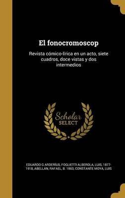 El Fonocromoscop - Revista Comico-Lirica En Un Acto, Siete Cuadros, Doce Vistas y DOS Intermedios (Spanish, Hardcover): Eduardo...