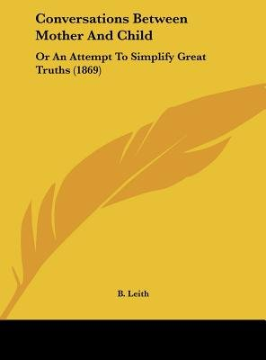 Conversations Between Mother and Child - Or an Attempt to Simplify Great Truths (1869) (Hardcover): B Leith