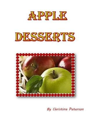 Apple Desserts - Every Recipe Has Space for Notes, Dumplings, Crisps, Cake, Assorted Recipes (Paperback): Christina Peterson