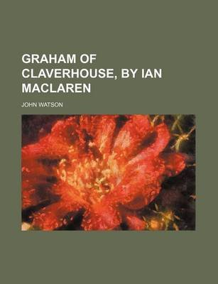 Graham of Claverhouse, by Ian MacLaren (Paperback): John Watson