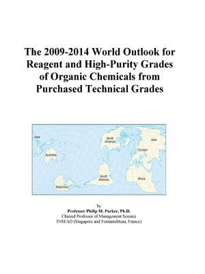 The 2009-2014 World Outlook for Reagent and High-Purity Grades of Organic Chemicals from Purchased Technical Grades (Electronic...