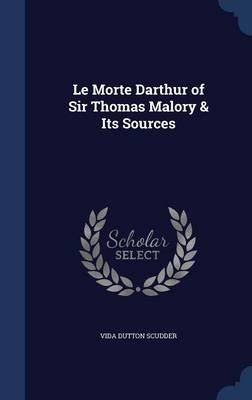 Le Morte Darthur of Sir Thomas Malory & Its Sources (Hardcover): Vida Dutton Scudder