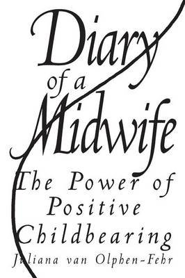 Diary of a Midwife - The Power of Positive Childbearing (Paperback): Juliana Van Olphen-Fehr