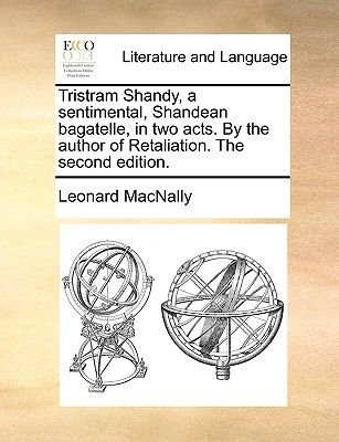 Tristram Shandy, a Sentimental, Shandean Bagatelle, in Two Acts. by the Author of Retaliation. the Second Edition. (Paperback):...