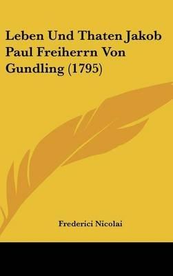 Leben Und Thaten Jakob Paul Freiherrn Von Gundling (1795) (English, German, Hardcover): Frederici Nicolai