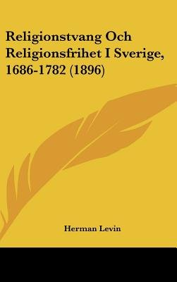 Religionstvang Och Religionsfrihet I Sverige, 1686-1782 (1896) (English, Spanish, Swedish, Hardcover): Herman Levin