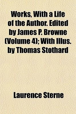 Works, with a Life of the Author. Edited by James P. Browne (Volume 4); With Illus. by Thomas Stothard (Paperback): Laurence...