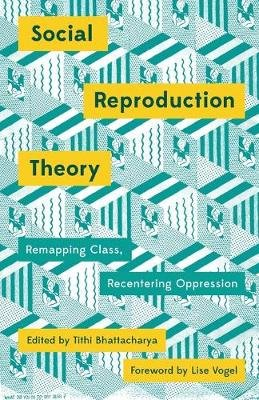 Social Reproduction Theory - Remapping Class, Recentering Oppression (Paperback): Tithi Bhattacharya