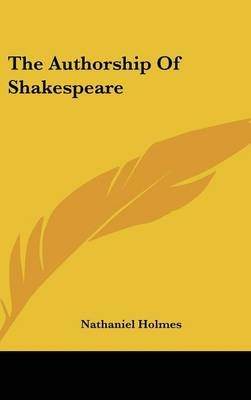 The Authorship Of Shakespeare (Hardcover): Nathaniel Holmes