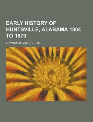 Early History of Huntsville, Alabama 1804 to 1870 (Paperback): Edward Chambers Betts