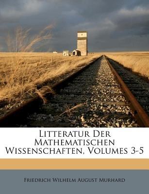 Litteratur Der Mathematischen Wissenschaften, Volumes 3-5 (French, Paperback): Friedrich Wilhelm August Murhard