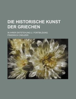 Die Historische Kunst Der Griechen; In Ihrer Entstehung U. Fortbildung (Paperback): Friedrich Creuzer