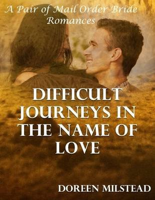 Difficult Journeys In the Name of Love: A Pair of Mail Order Bride Romances (Electronic book text): Doreen Milstead