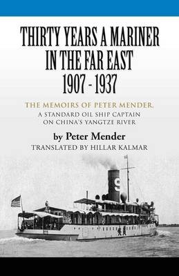 Thirty Years A Mariner in the Far East - 1907-1937 - The Memoirs of Peter Mender, a Standard Oil Ship Captain on China's...