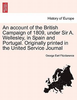 An Account of the British Campaign of 1809, Under Sir A. Wellesley, in Spain and Portugal. Originally Printed in the United...