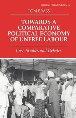 Towards a Comparative Political Economy of Unfree Labour - Case Studies and Debates (Paperback): Tom Brass