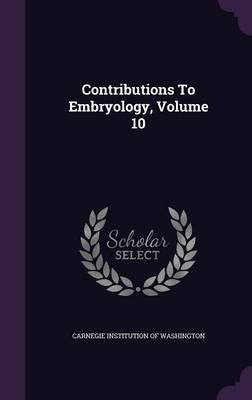 Contributions to Embryology, Volume 10 (Hardcover): Carnegie Institution of Washington