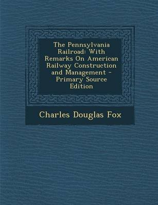 Pennsylvania Railroad - With Remarks on American Railway Construction and Management (Paperback, Primary Source ed.): Charles...