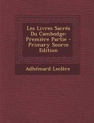 Les Livres Sacres Du Cambodge - Premiere Partie (English, French, Paperback, Primary Source): Adhemard Leclere
