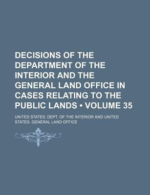 Decisions of the Department of the Interior and the General Land Office in Cases Relating to the Public Lands (Volume 35)...