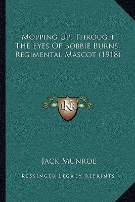 Mopping Up! Through the Eyes of Bobbie Burns, Regimental Mascot (1918) (Paperback): Jack Munroe
