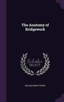 The Anatomy of Bridgework (Hardcover): William Henry Thorpe