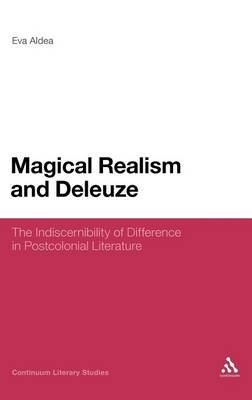 Magical Realism and Deleuze - The Indiscernibility of Difference in Postcolonial Literature (Hardcover): Eva Aldea