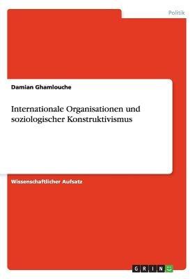 Internationale Organisationen Und Soziologischer Konstruktivismus (German, Paperback): Damian Ghamlouche