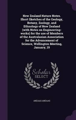 New Zealand Nature Notes. Short Sketches of the Geology, Botany, Zoology, and Ethnology of New Zealand (with Notes on...
