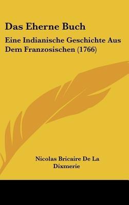 Das Eherne Buch - Eine Indianische Geschichte Aus Dem Franzosischen (1766) (English, German, Hardcover): Nicolas Bricaire De La...