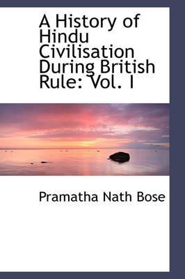 A History of Hindu Civilisation During British Rule - Vol. I (Hardcover): Pramatha Nath Bose