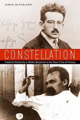 Constellation - Friedrich Nietzsche and Walter Benjamin in the Now-Time of History (Paperback): James McFarland