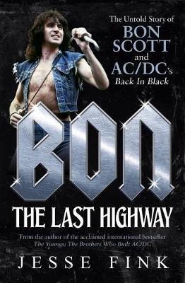 Bon: The Last Highway - The Untold Story of Bon Scott and AC/DC's Back in Black (Paperback): Jesse Fink