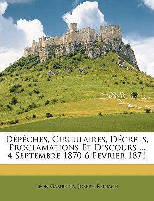 Depeches, Circulaires, Decrets, Proclamations Et Discours ... 4 Septembre 1870-6 Fevrier 1871 (French, Paperback): Lon...
