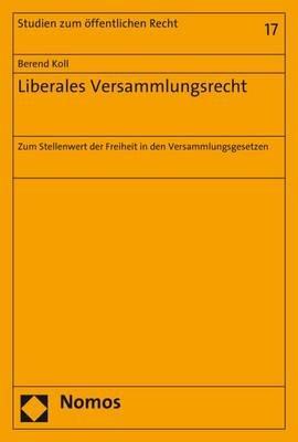 Liberales Versammlungsrecht - Zum Stellenwert Der Freiheit in Den Versammlungsgesetzen (German, Paperback): Berend Koll