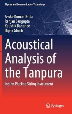 Acoustical Analysis of the Tanpura - Indian Plucked String Instrument (Hardcover, 1st ed. 2019): Asoke Kumar Datta, Ranjan...