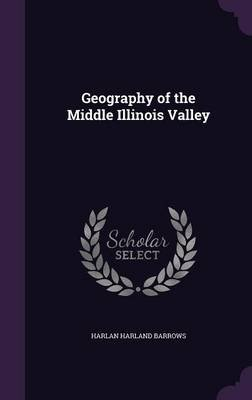 Geography of the Middle Illinois Valley (Hardcover): Harlan Harland Barrows