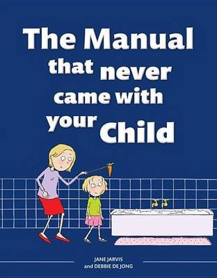 The Manual That Never Came with Your Child (Electronic book text): Jane Jarvis, Debbie de Jong