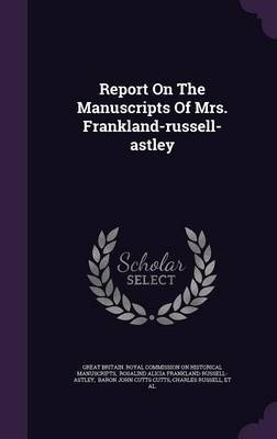 Report on the Manuscripts of Mrs. Frankland-Russell-Astley (Hardcover): Great Britain. Royal Commission on Histo, Rosalind...