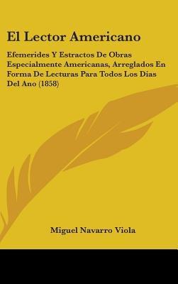 El Lector Americano - Efemerides y Estractos de Obras Especialmente Americanas, Arreglados En Forma de Lecturas Para Todos Los...
