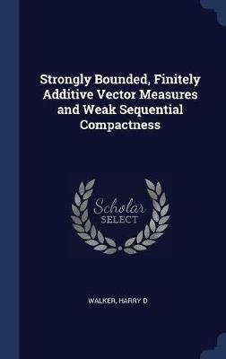 Strongly Bounded, Finitely Additive Vector Measures and Weak Sequential Compactness (Hardcover): Harry D Walker