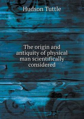 The Origin and Antiquity of Physical Man Scientifically Considered (Paperback): Hudson Tuttle