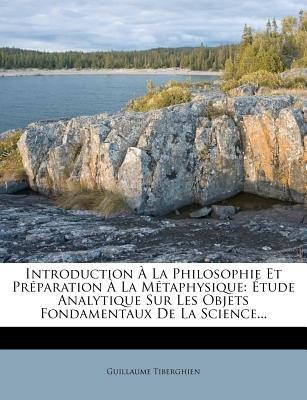 Introduction a la Philosophie Et Preparation a la Metaphysique - Etude Analytique Sur Les Objets Fondamentaux de La Science......