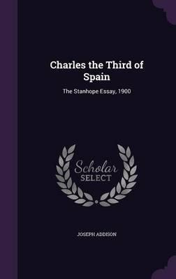 Charles the Third of Spain - The Stanhope Essay, 1900 (Hardcover): Joseph Addison