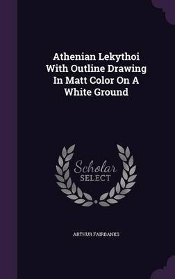 Athenian Lekythoi with Outline Drawing in Matt Color on a White Ground (Hardcover): Arthur Fairbanks